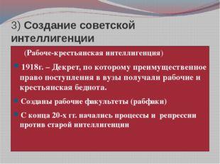 3) Создание советской интеллигенции (Рабоче-крестьянская интеллигенция) 1918