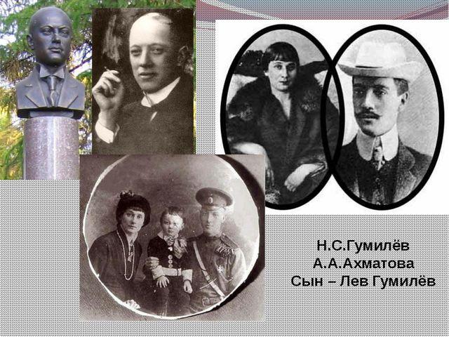 Н.С.Гумилёв А.А.Ахматова Сын – Лев Гумилёв
