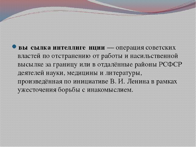 «Филосо́фский парохо́д» вы́сылка интеллиге́нции— операция советских властей...