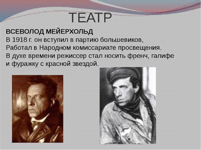 ТЕАТР ВСЕВОЛОД МЕЙЕРХОЛЬД В 1918 г. он вступил в партию большевиков, Работал...
