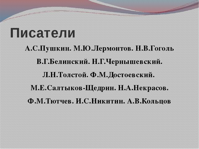 Писатели А.С.Пушкин. М.Ю.Лермонтов. Н.В.Гоголь В.Г.Белинский. Н.Г.Чернышевски...