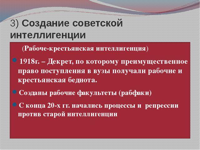 3) Создание советской интеллигенции (Рабоче-крестьянская интеллигенция) 1918...