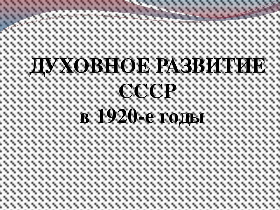 ДУХОВНОЕ РАЗВИТИЕ СССР в 1920-е годы