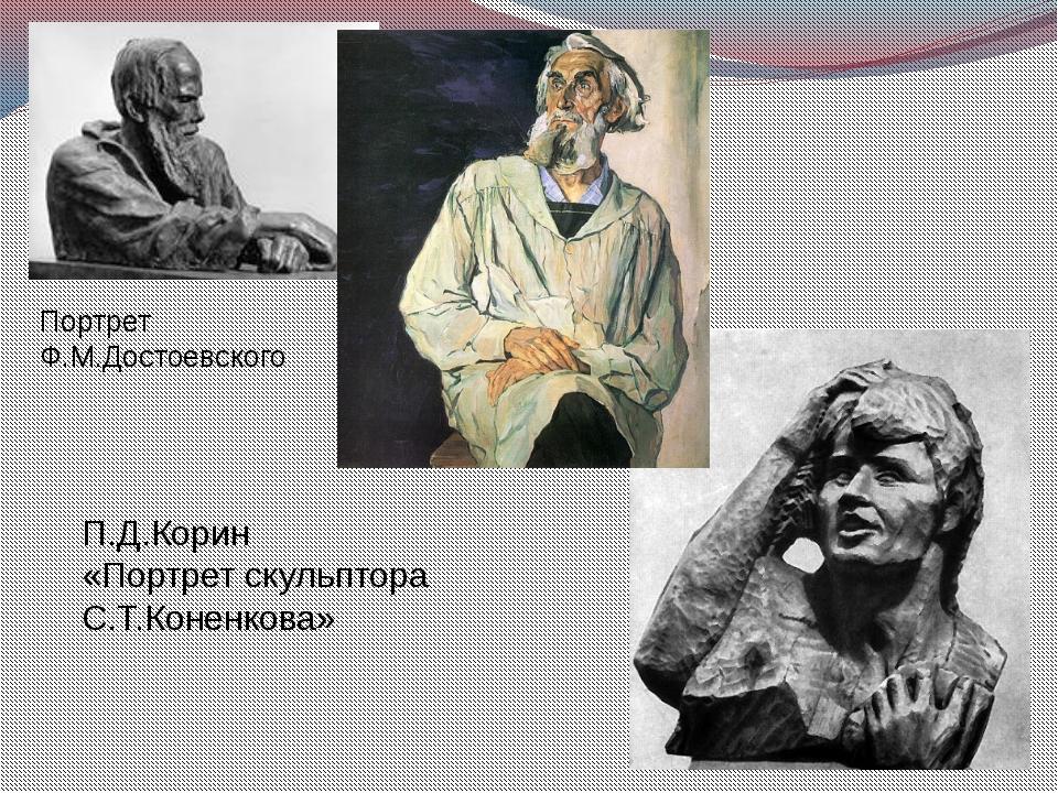 Портрет Ф.М.Достоевского П.Д.Корин «Портрет скульптора С.Т.Коненкова»