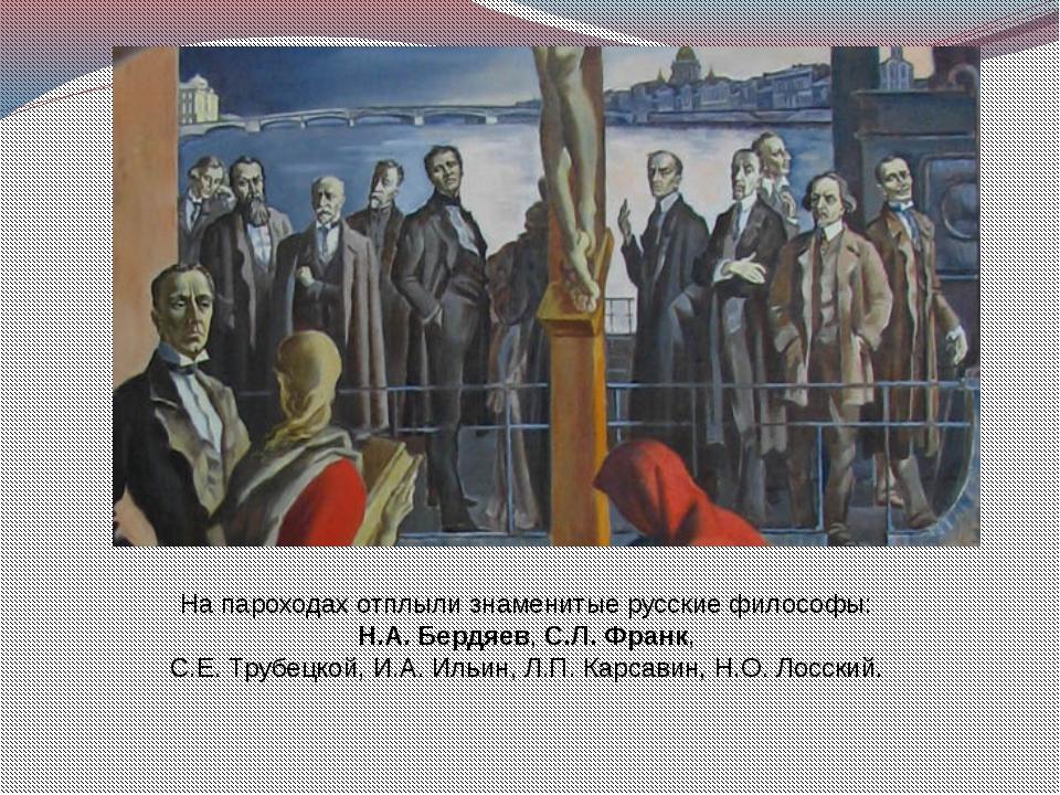 На пароходах отплыли знаменитые русские философы: Н.А. Бердяев, С.Л. Франк, С...