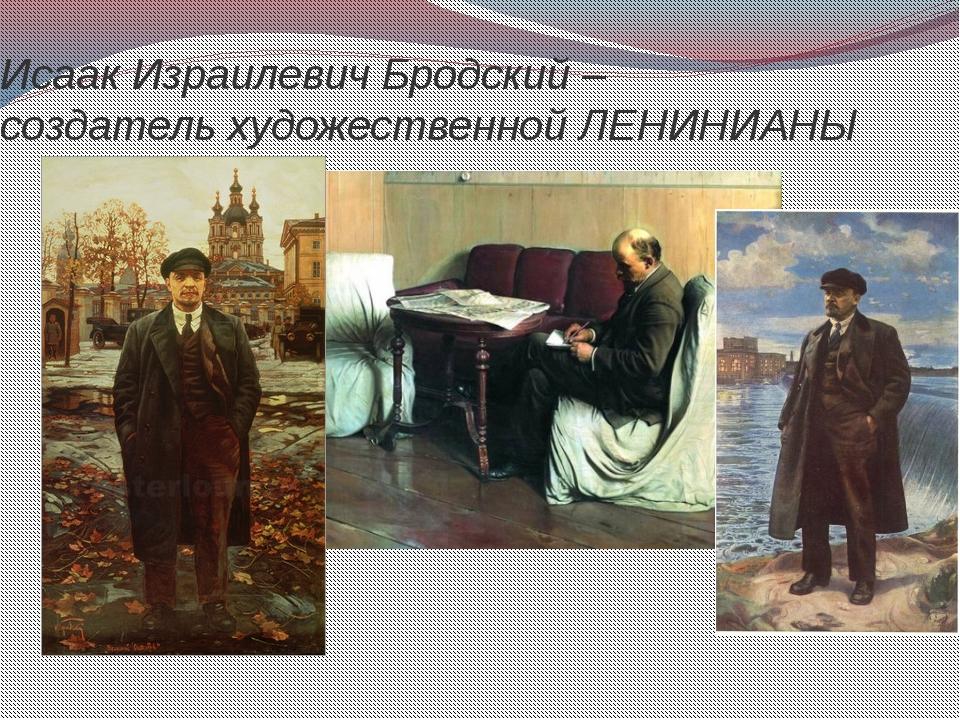 Исаак Израилевич Бродский – создатель художественной ЛЕНИНИАНЫ