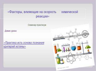 «Факторы, влияющие на скорость химической реакции» Семинар-практикум Девиз ур