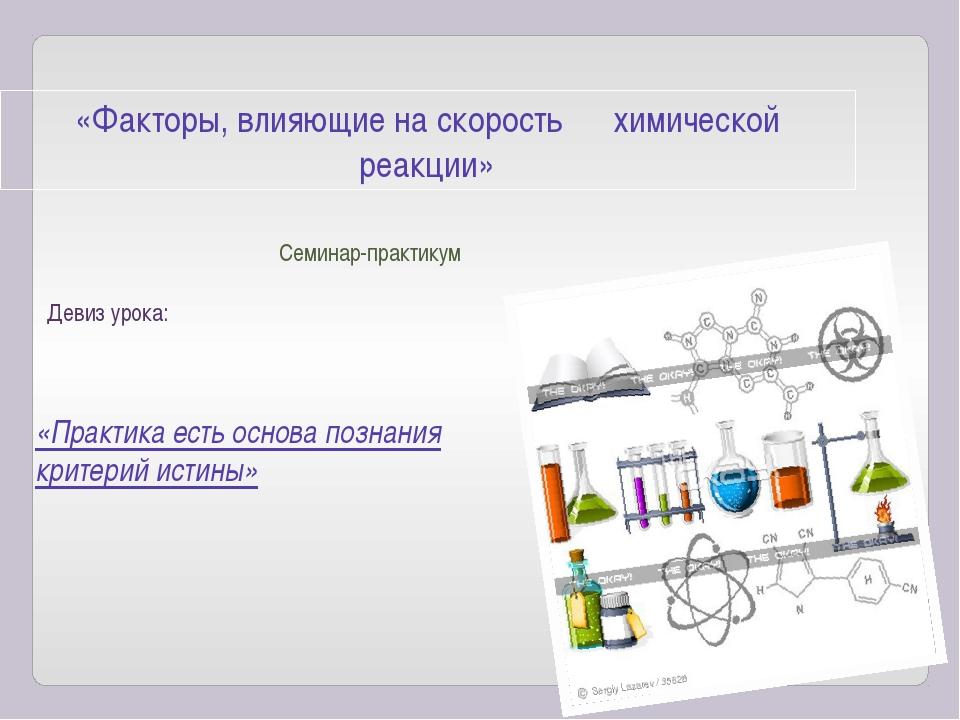 «Факторы, влияющие на скорость химической реакции» Семинар-практикум Девиз ур...