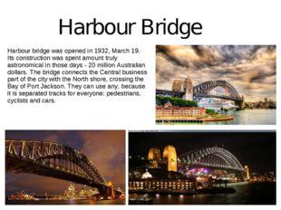 Harbour Bridge Harbour bridge was opened in 1932, March 19. Its construction