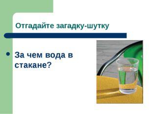 Отгадайте загадку-шутку За чем вода в стакане?