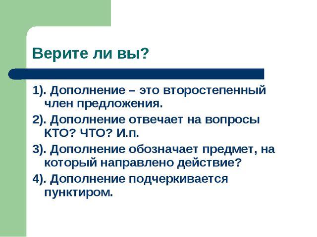 Верите ли вы? 1). Дополнение – это второстепенный член предложения. 2). Допол...