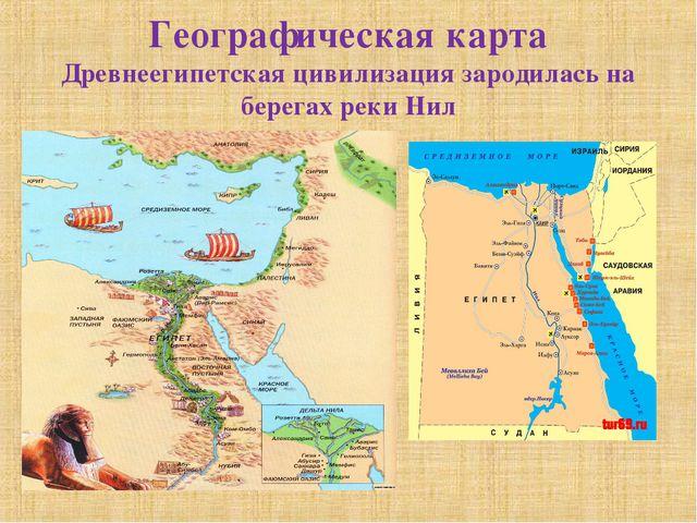 Географическая карта Древнеегипетская цивилизация зародилась на берегах реки...