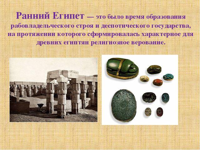 Ранний Египет — это было время образования рабовладельческого строя и деспоти...