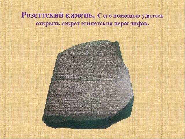 Розеттский камень. С его помощью удалось открыть секрет египетских иероглифов.