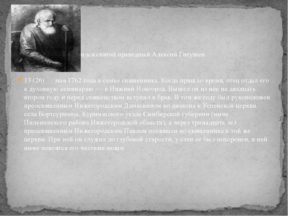 Родился святой праведный Алексий Гнеушев 13 (26) мая 1762 года в семье свяще...
