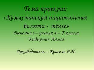 Тема проекта: «Казахстанская национальная валюта - тенге» Выполнил – ученик 4