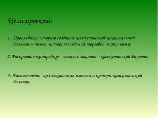 Цели проекта: Проследить историю создания казахстанской национальной валюты –