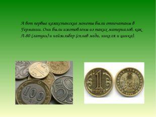 А вот первые казахстанские монеты были отпечатаны в Германии. Они были изгото