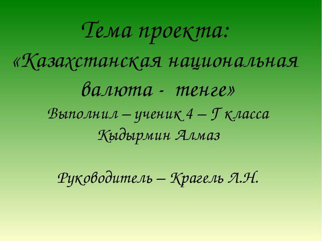 Тема проекта: «Казахстанская национальная валюта - тенге» Выполнил – ученик 4...