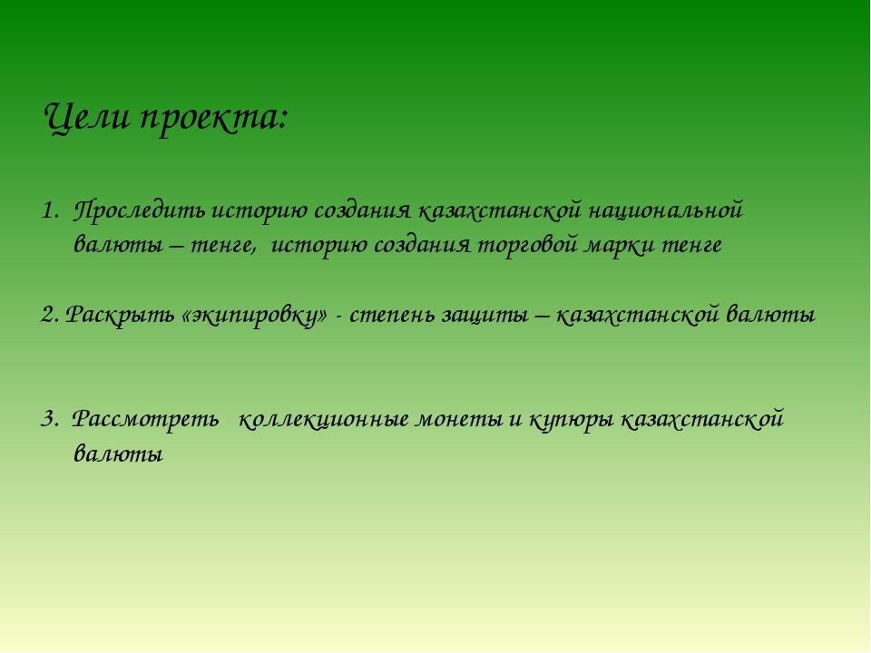 Цели проекта: Проследить историю создания казахстанской национальной валюты –...