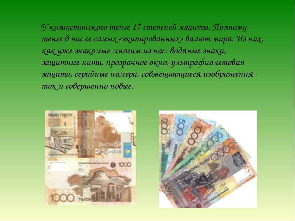 У казахстанского тенге 17 степеней защиты. Поэтому тенге в числе самых «экипи...