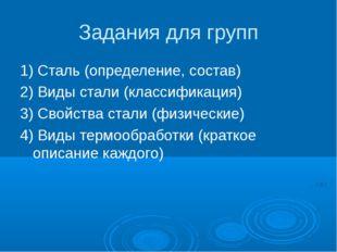 Задания для групп 1) Сталь (определение, состав) 2) Виды стали (классификация