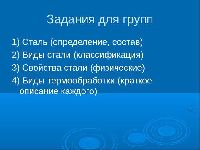 Задания для групп 1) Сталь (определение, состав) 2) Виды стали (классификация...
