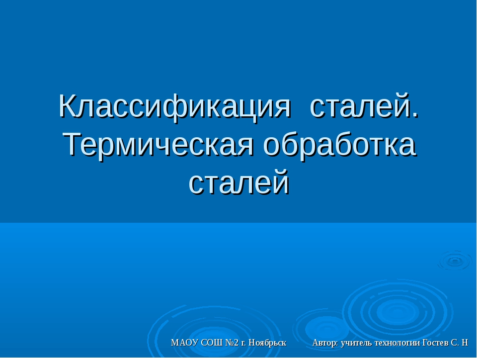Классификация сталей. Термическая обработка сталей МАОУ СОШ №2 г. Ноябрьск Ав...