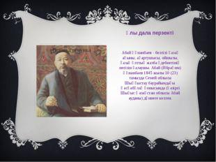 Ұлы дала перзенті Абай Құнанбаев - белгілі қазақ ақыны, ағартушысы, ойшылы, қ