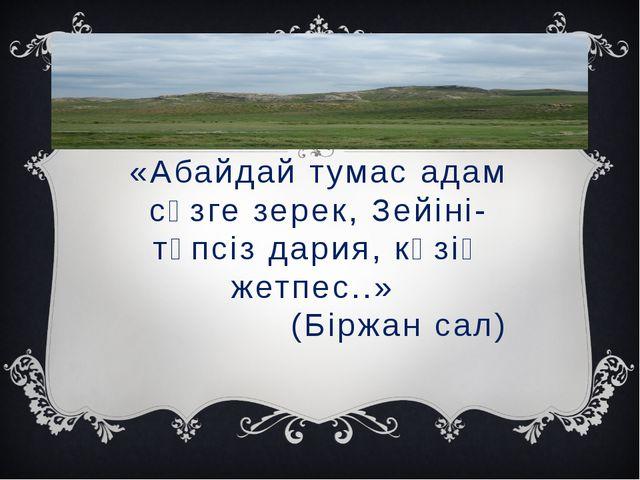 «Абайдай тумас адам сөзге зерек, Зейіні- түпсіз дария, көзің жетпес..» (Біржа...