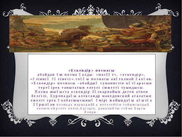 «Ескендір» поэмасы абайдан үш поэма қалды: «масғұт», «ескендір», «әзімнің әңг...