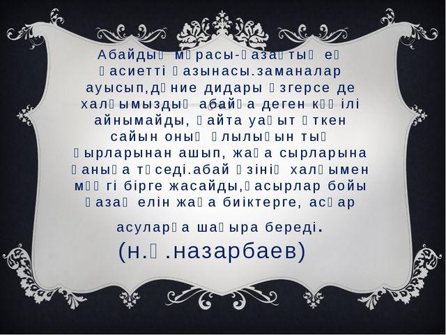 Абайдың мұрасы-қазақтың ең қасиетті қазынасы.заманалар ауысып,дүние дидары өз...
