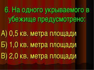 6. На одного укрываемого в убежище предусмотрено: А) 0,5 кв. метра площади Б)