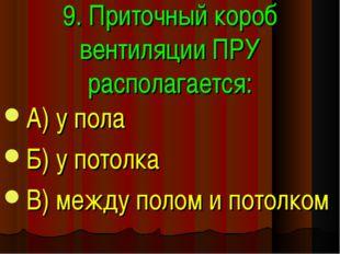 9. Приточный короб вентиляции ПРУ располагается: А) у пола Б) у потолка В) ме