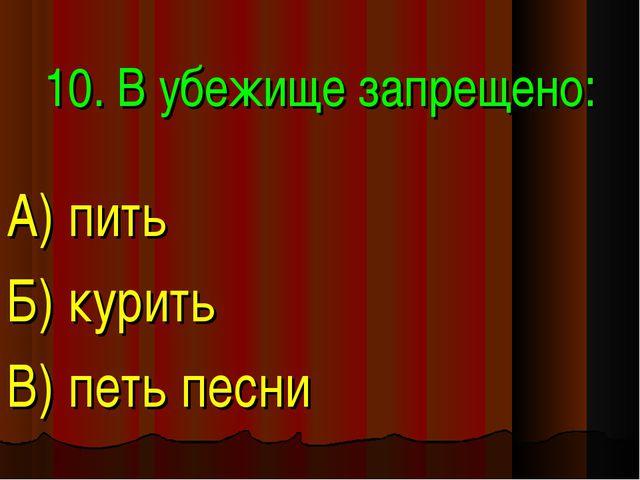 10. В убежище запрещено: А) пить Б) курить В) петь песни