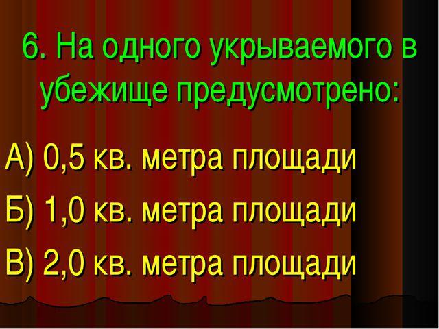 6. На одного укрываемого в убежище предусмотрено: А) 0,5 кв. метра площади Б)...
