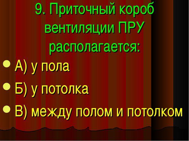 9. Приточный короб вентиляции ПРУ располагается: А) у пола Б) у потолка В) ме...