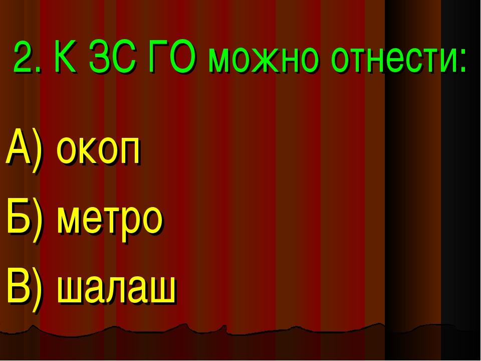 2. К ЗС ГО можно отнести: А) окоп Б) метро В) шалаш
