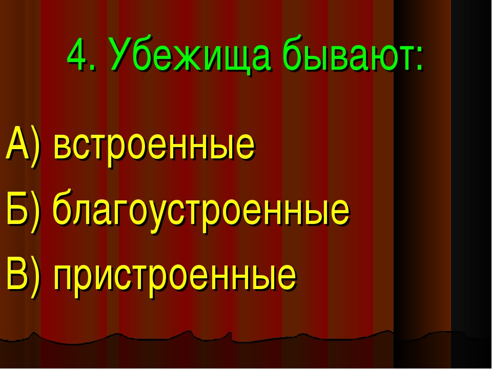 4. Убежища бывают: А) встроенные Б) благоустроенные В) пристроенные