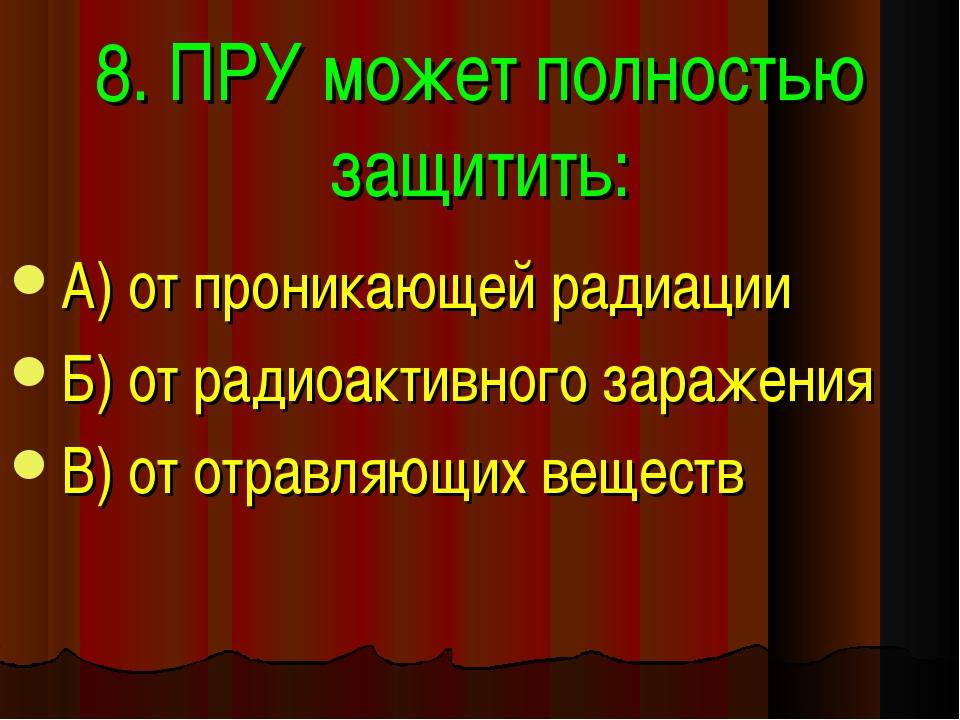 8. ПРУ может полностью защитить: А) от проникающей радиации Б) от радиоактивн...