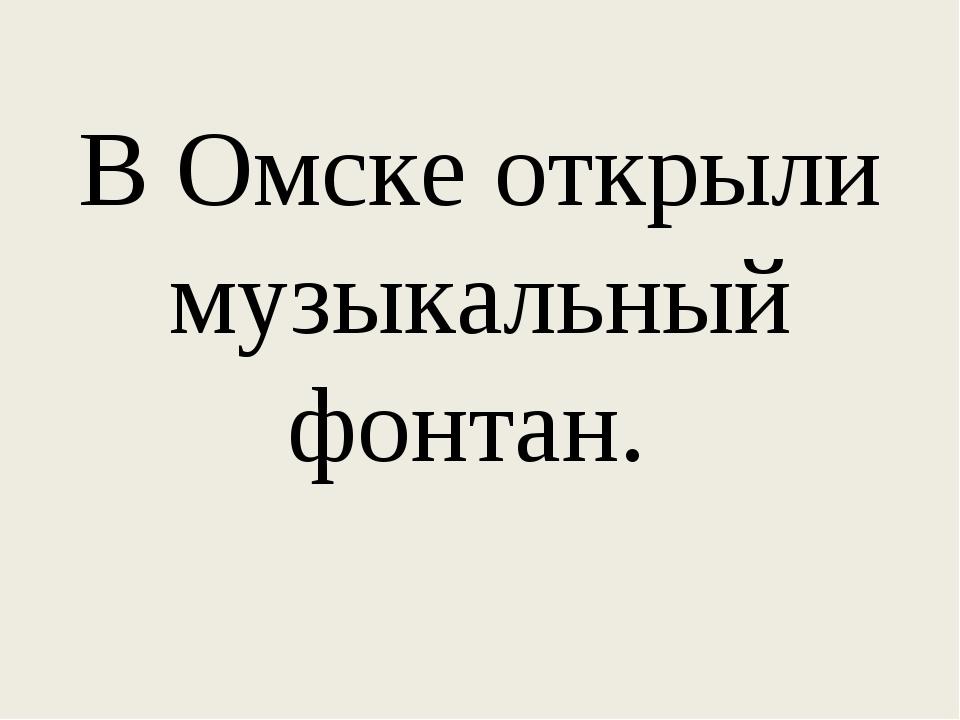 В Омске открыли музыкальный фонтан.