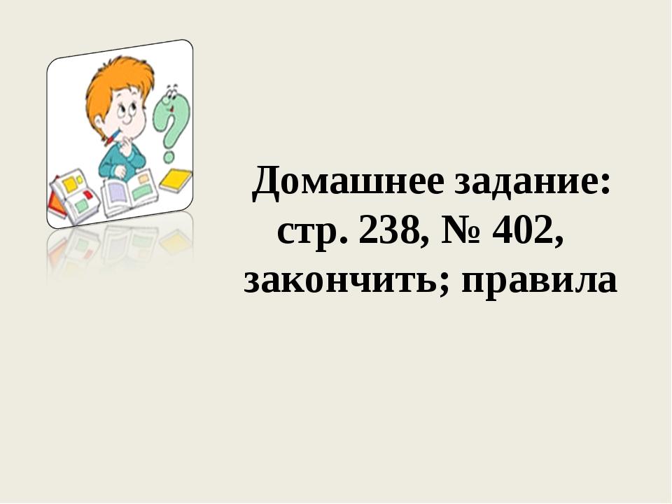 Домашнее задание: стр. 238, № 402, закончить; правила