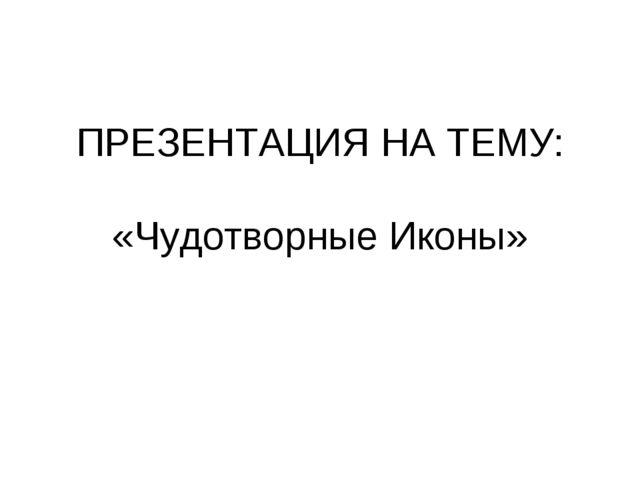 ПРЕЗЕНТАЦИЯ НА ТЕМУ: «Чудотворные Иконы»