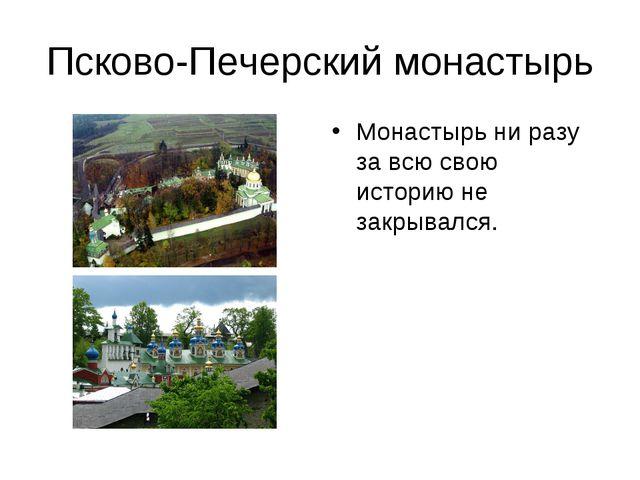 Псково-Печерский монастырь Монастырь ни разу за всю свою историю не закрывался.