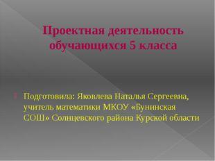 Проектная деятельность обучающихся 5 класса Подготовила: Яковлева Наталья Сер