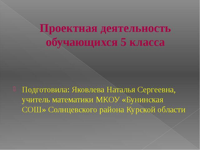 Проектная деятельность обучающихся 5 класса Подготовила: Яковлева Наталья Сер...