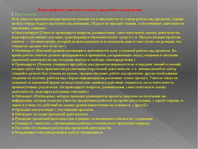 Взаимодействие учителя и ученика при работе над проектом I. Роль учителя....