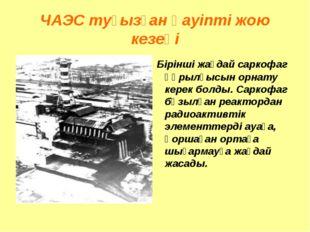 ЧАЭС туғызған қауіпті жою кезеңі Бірінші жағдай саркофаг құрылғысын орнату к