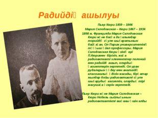 Радийдің ашылуы Пьер Кюри 1859 – 1906 Мария Склодовская – Кюри 1867 – 1934 18