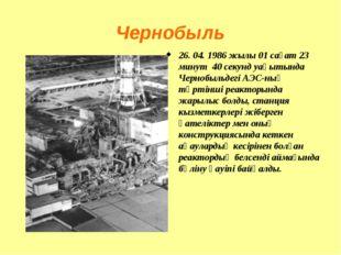 Чернобыль 26. 04. 1986 жылы 01 сағат 23 минут 40 секунд уақытында Чернобыльде